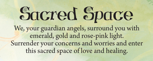 Sacred Space We, your guardian angels, surround you with emerald, gold and rose-pink light. Surrender your concerns and worries and enter this sacred space of love and healing.
